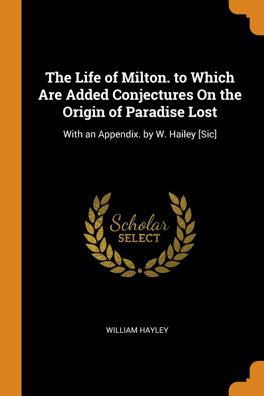 William Hayley The Life of Milton. to Which Are Added Conjectures On the Origin of Paradise Lost. With an Appendix. by W. Hailey .Sic.