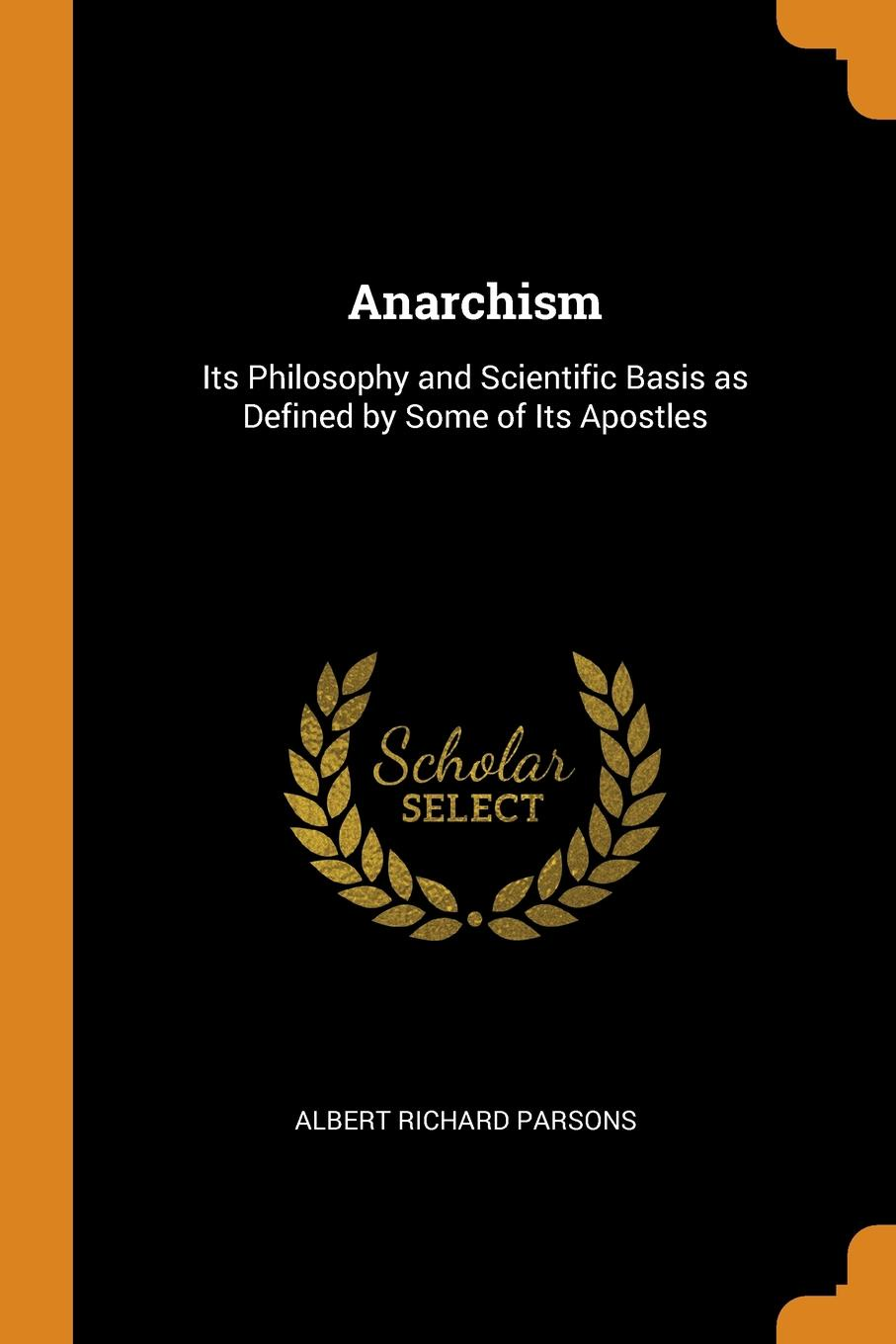 Anarchism. Its Philosophy and Scientific Basis as Defined by Some of Its Apostles
