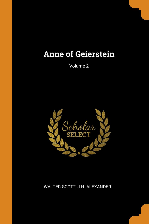 Walter Scott, J H. ALEXANDER Anne of Geierstein; Volume 2 walter scott anne of geierstein or the maiden of the mist volume 1 of 2