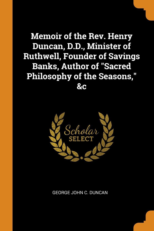 "George John C. Duncan Memoir of the Rev. Henry Duncan, D.D., Minister of Ruthwell, Founder of Savings Banks, Author of ""Sacred Philosophy of the Seasons,"" .c"