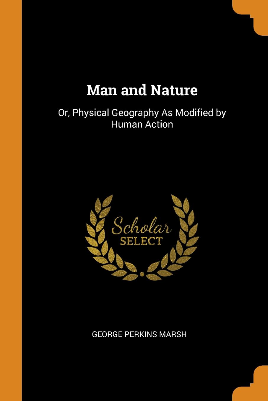 Man and Nature. Or, Physical Geography As Modified by Human Action