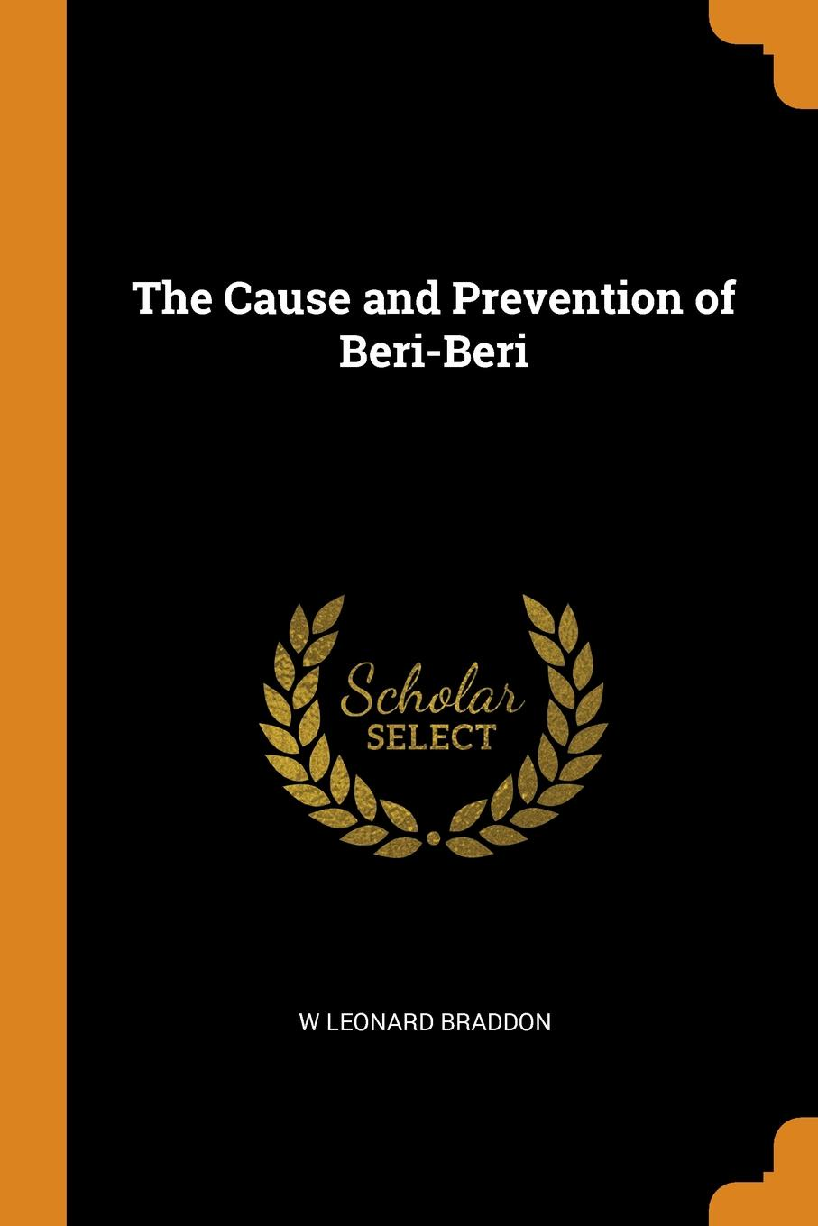 W Leonard Braddon The Cause and Prevention of Beri-Beri george leonard vose bridge disasters in america the cause and the remedy
