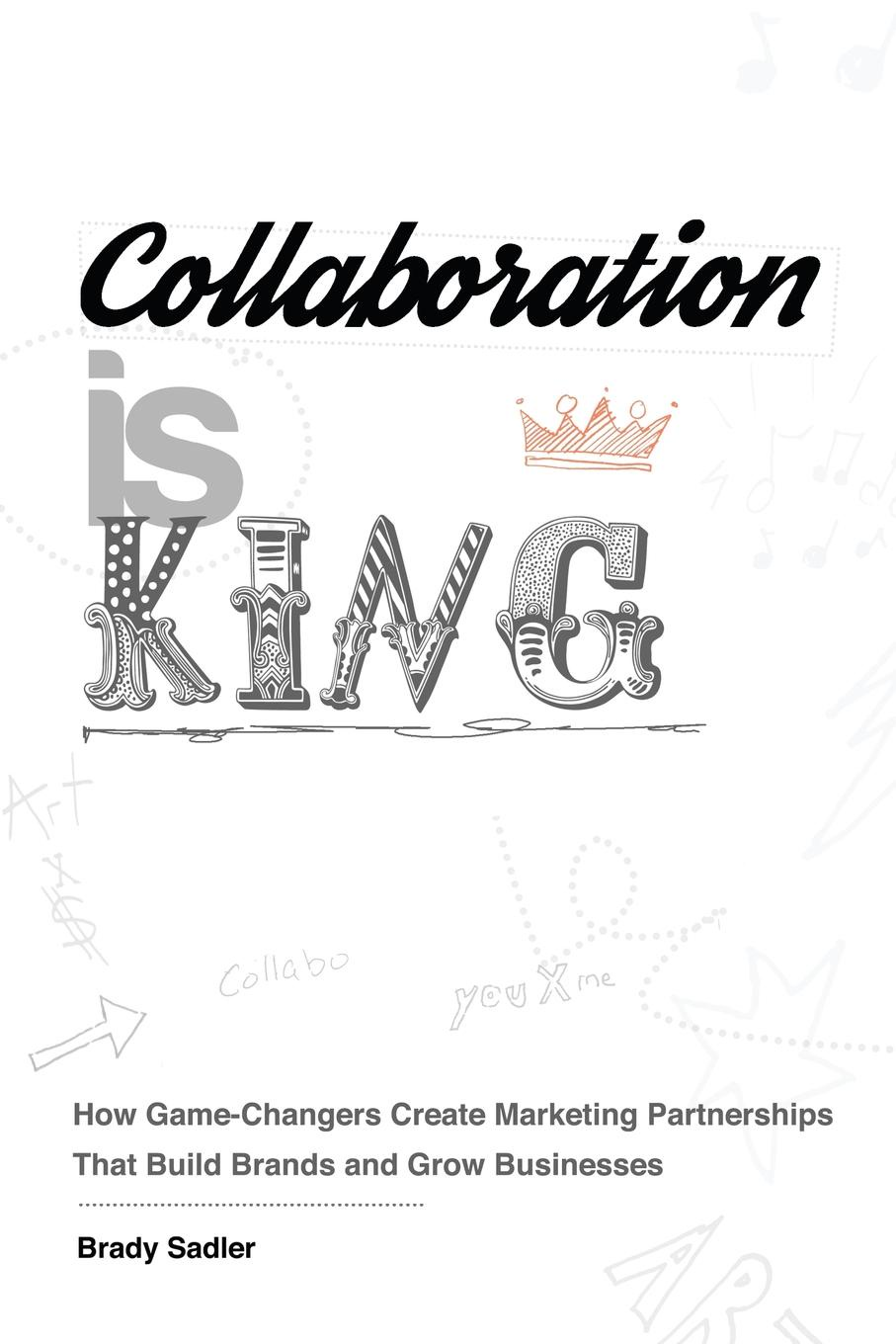 Brady Sadler Collaboration is King. How Game-Changers Create Marketing Partnerships That Build Brands and Grow Businesses scott doorley make space how to set the stage for creative collaboration