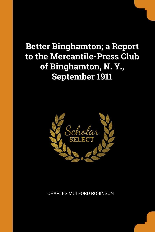 Better Binghamton; a Report to the Mercantile-Press Club of Binghamton, N. Y., September 1911