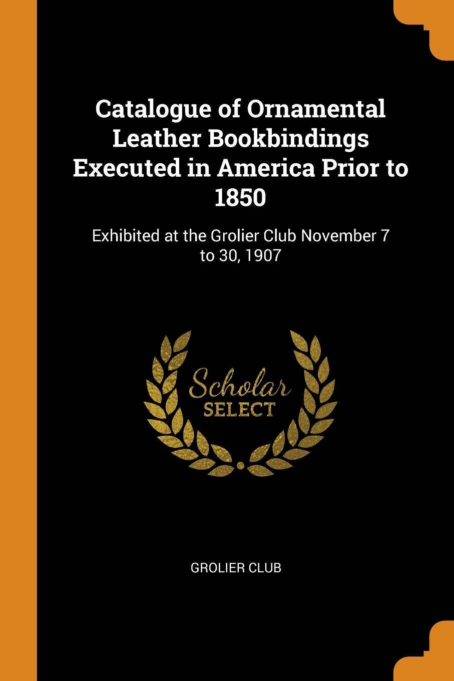 Catalogue of Ornamental Leather Bookbindings Executed in America Prior to 1850. Exhibited at the Grolier Club November 7 to 30, 1907