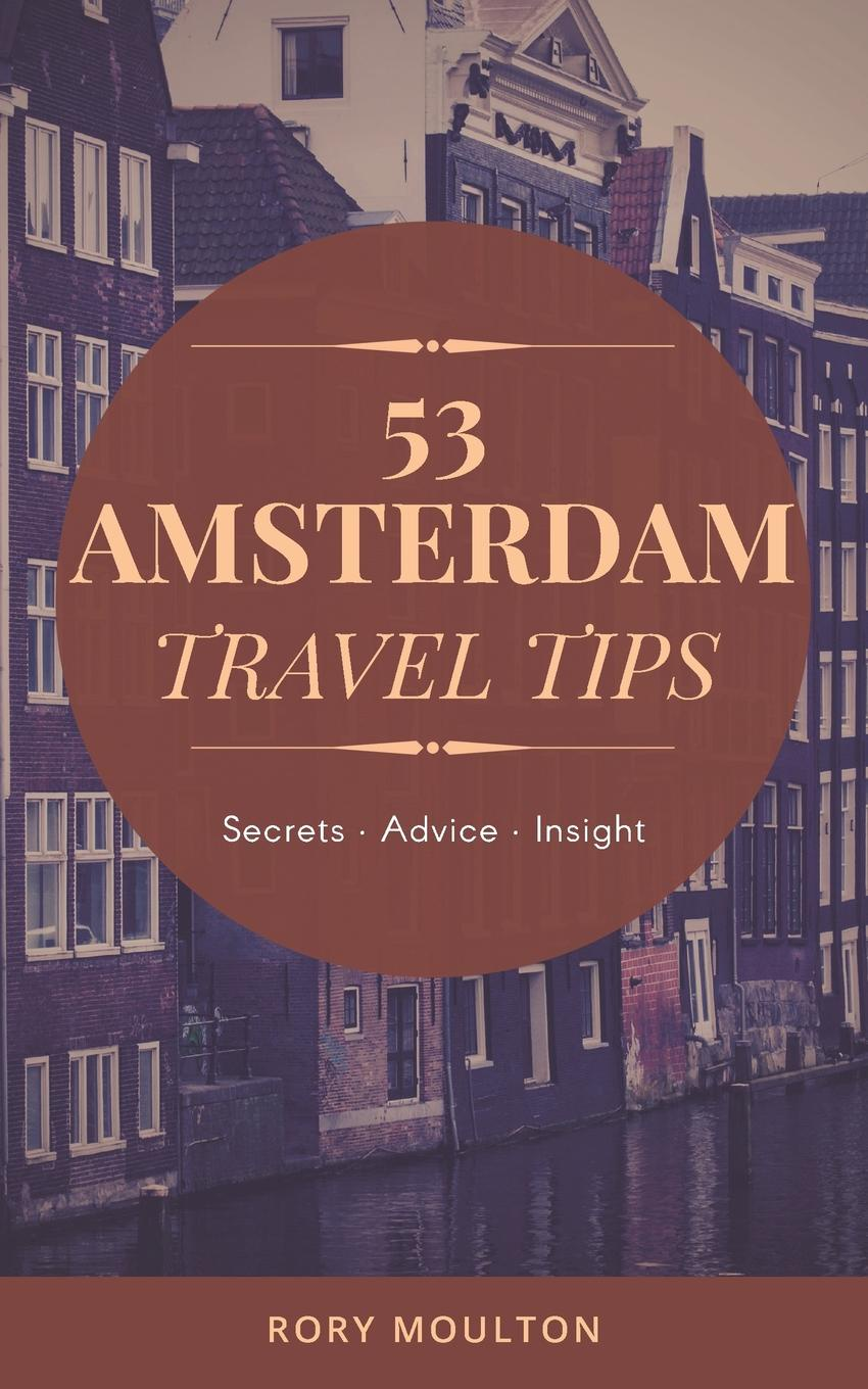 Rory Moulton 53 Amsterdam Travel Tips. Secrets, Advice . Insight for the Perfect Amsterdam Trip