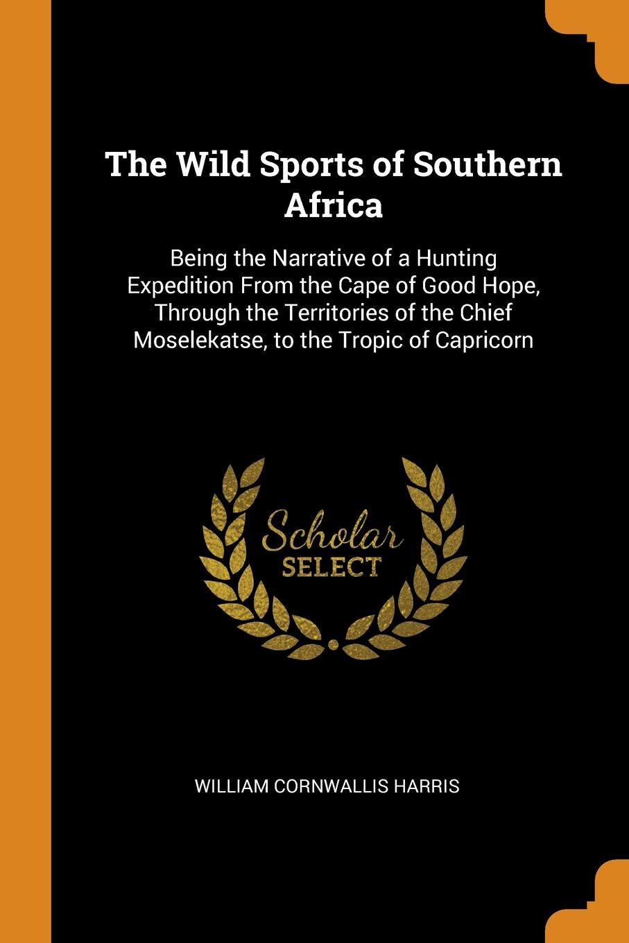 The Wild Sports of Southern Africa. Being the Narrative of a Hunting Expedition From the Cape of Good Hope, Through the Territories of the Chief Moselekatse, to the Tropic of Capricorn