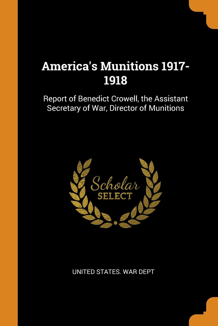 America.s Munitions 1917-1918. Report of Benedict Crowell, the Assistant Secretary of War, Director of Munitions