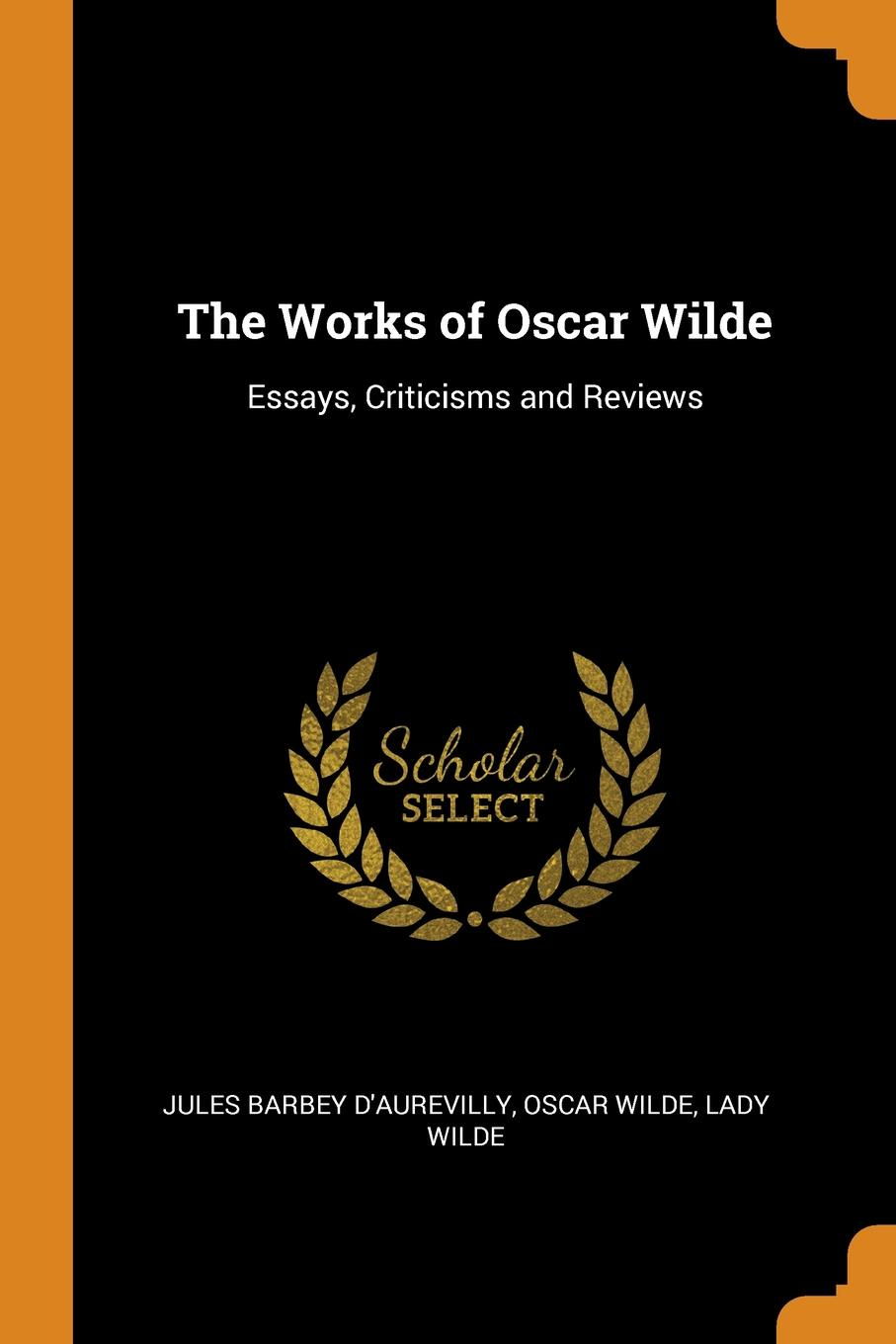 Jules Barbey d'Aurevilly, Oscar Wilde, Lady Wilde The Works of Oscar Wilde. Essays, Criticisms and Reviews