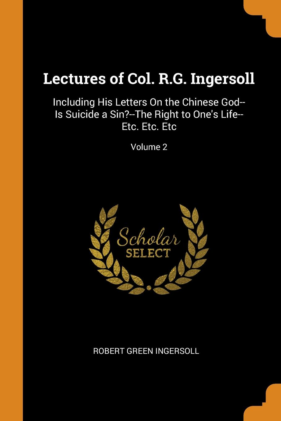 Robert Green Ingersoll Lectures of Col. R.G. Ingersoll. Including His Letters On the Chinese God--Is Suicide a Sin.--The Right to One.s Life--Etc. Etc. Etc; Volume 2 robert green ingersoll the works of robert g ingersoll v 9
