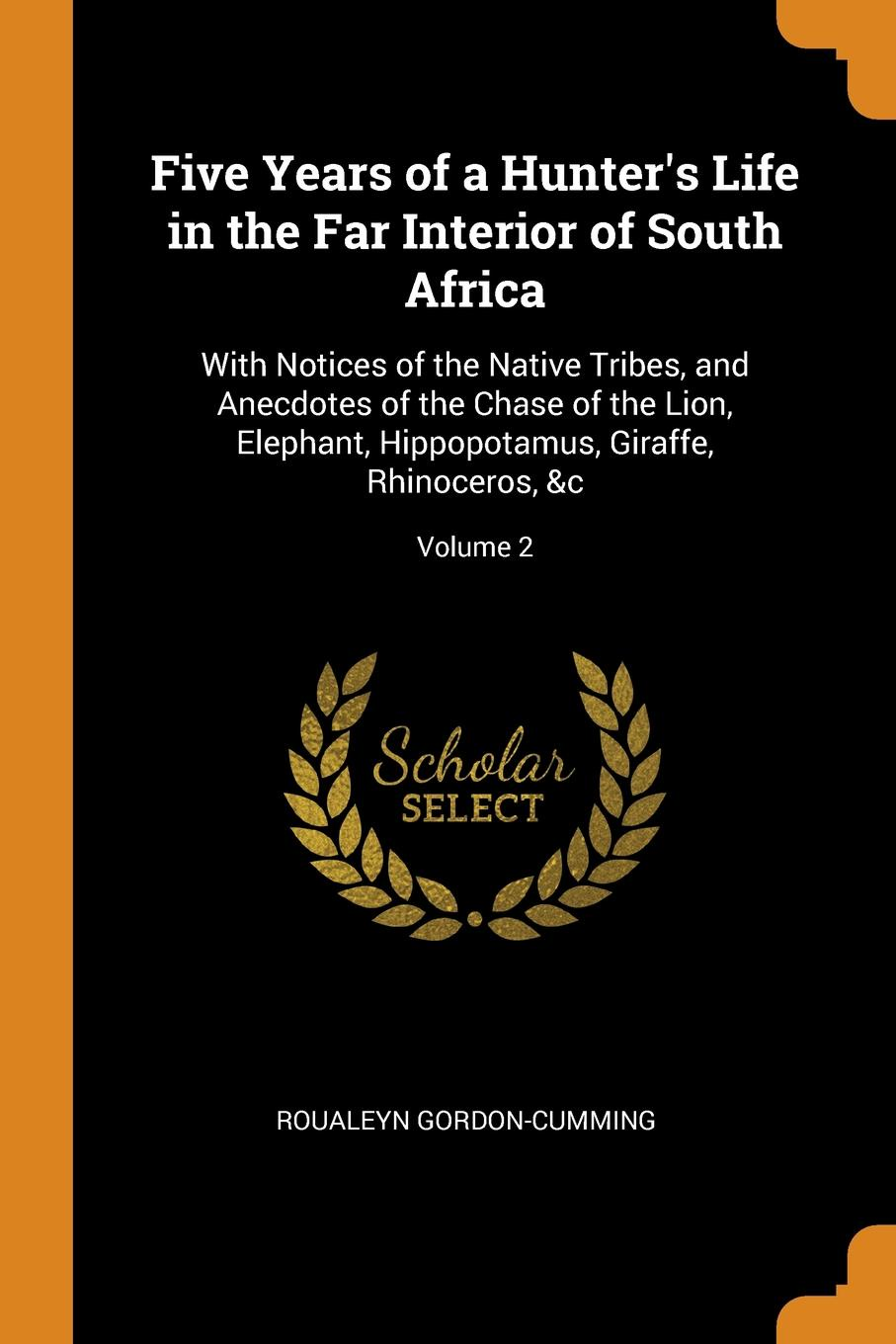 Five Years of a Hunter.s Life in the Far Interior of South Africa. With Notices of the Native Tribes, and Anecdotes of the Chase of the Lion, Elephant, Hippopotamus, Giraffe, Rhinoceros, .c; Volume 2
