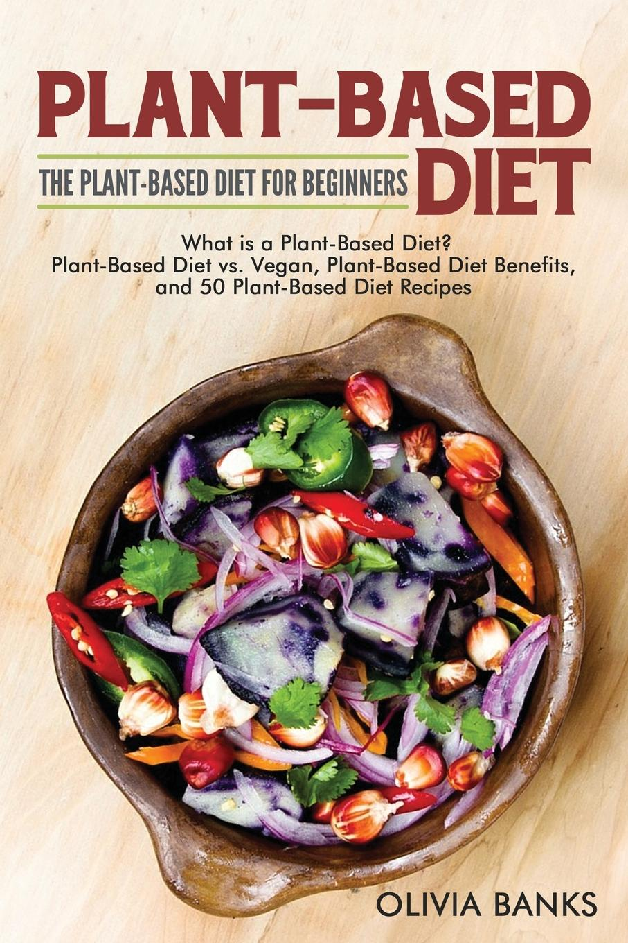 Olivia Banks Plant-Based Diet. The Plant-Based Diet for Beginners: What is a Plant-Based Diet. Plant-Based Diet vs. Vegan, Plant-Based Diet Benefits, and 50 Plant-Based Diet Recipes