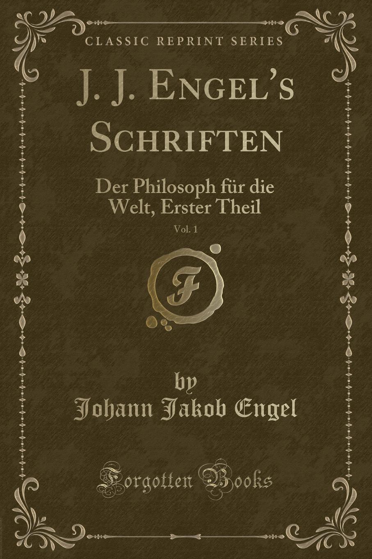 Johann Jakob Engel J. J. Engel.s Schriften, Vol. 1. Der Philosoph fur die Welt, Erster Theil (Classic Reprint) johann jakob engel j j engel s schriften bd 10 philosophische schriften t 2