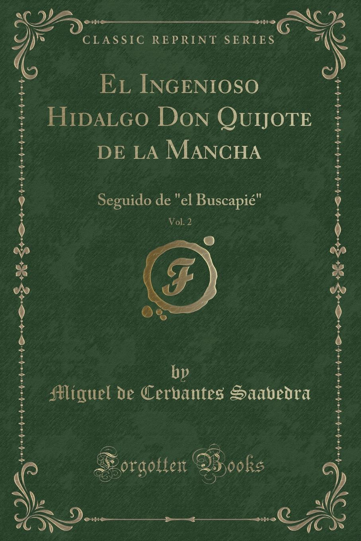 Miguel de Cervantes Saavedra El Ingenioso Hidalgo Don Quijote de la Mancha, Vol. 2. Seguido de el Buscapie (Classic Reprint) el ingenioso hidalgo don quijote de la mancha 2