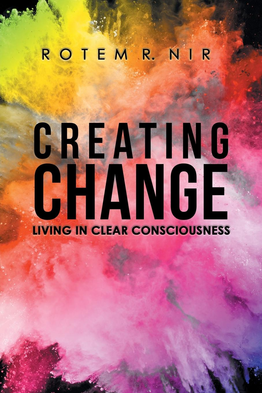 Rotem R. Nir Creating Change. Living in Clear Consciousness change your brain change your life