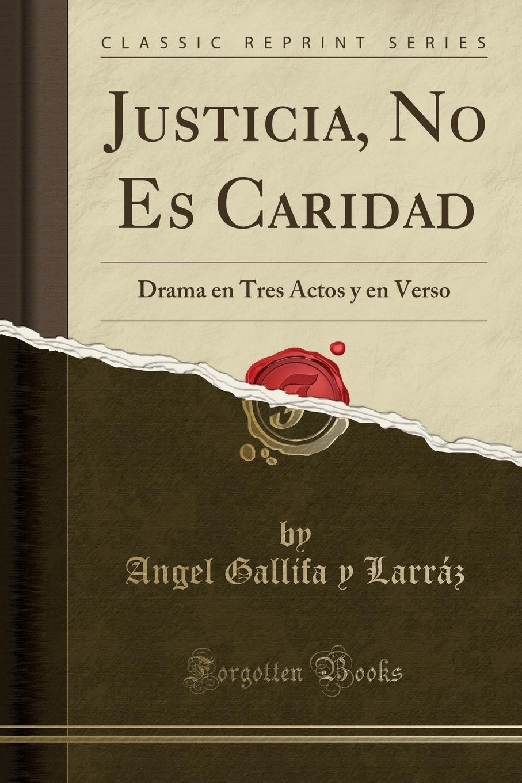 Angel Gallifa y Larráz Justicia, No Es Caridad. Drama en Tres Actos y en Verso (Classic Reprint) juan josé herranz la superficie del mar drama en tres actos y en verso classic reprint