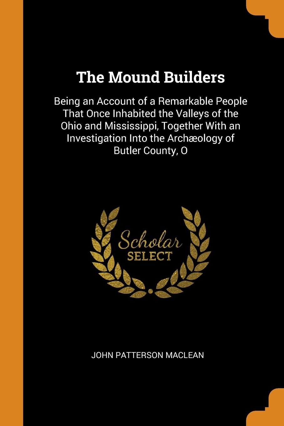 John Patterson MacLean The Mound Builders. Being an Account of a Remarkable People That Once Inhabited the Valleys of the Ohio and Mississippi, Together With an Investigation Into the Archaeology of Butler County, O