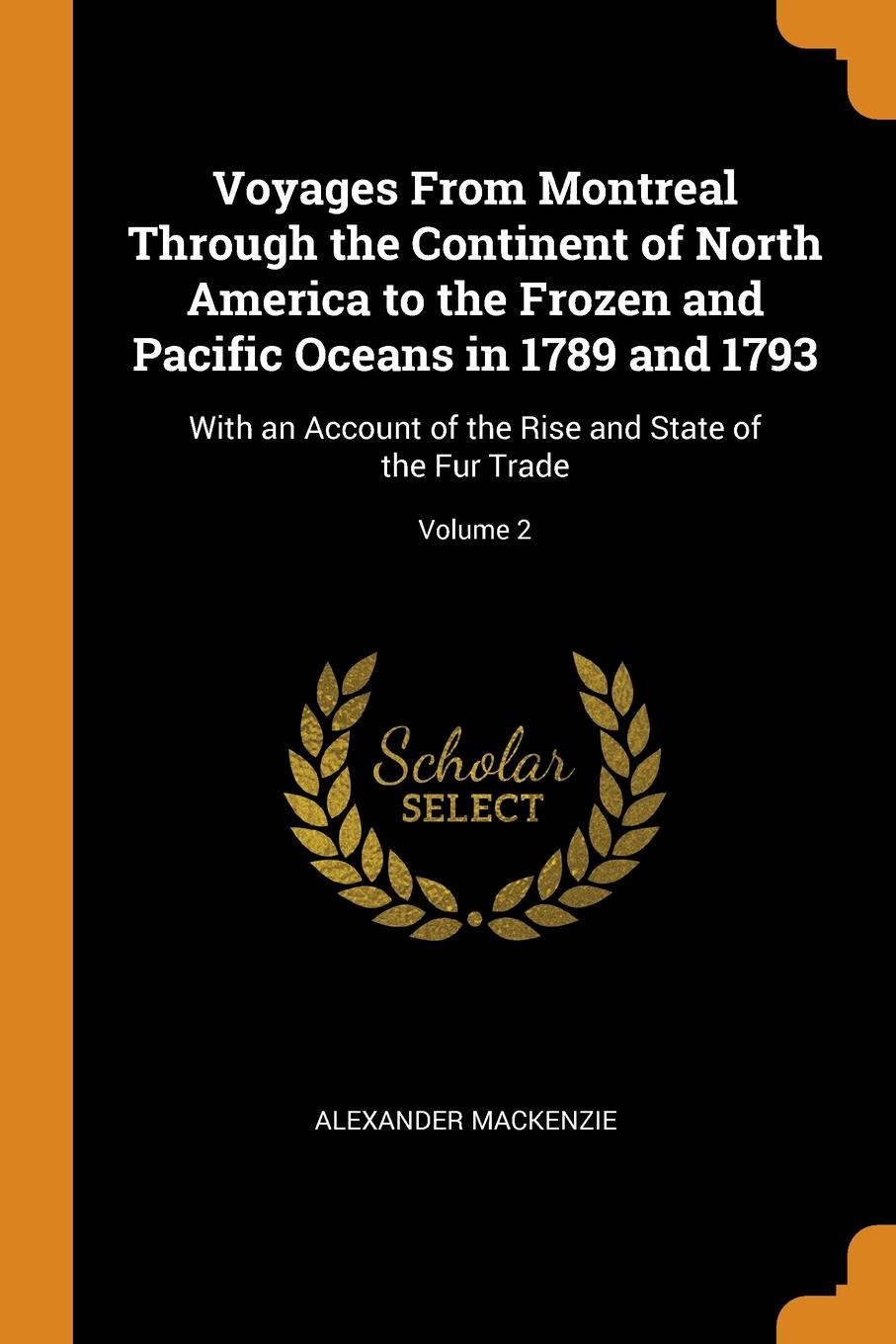 Alexander Mackenzie Voyages From Montreal Through the Continent of North America to the Frozen and Pacific Oceans in 1789 and 1793. With an Account of the Rise and State of the Fur Trade; Volume 2 alexander mackenzie voyages from montreal through the continent of north america to the frozen and pacific oceans in 1789 and 1793