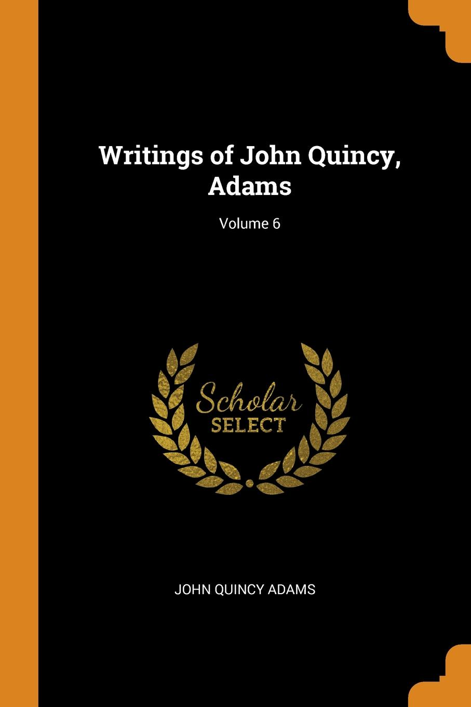 John Quincy Adams Writings of John Quincy, Adams; Volume 6 adams john quincy ex president john quincy adams in pittsburgh in 1843