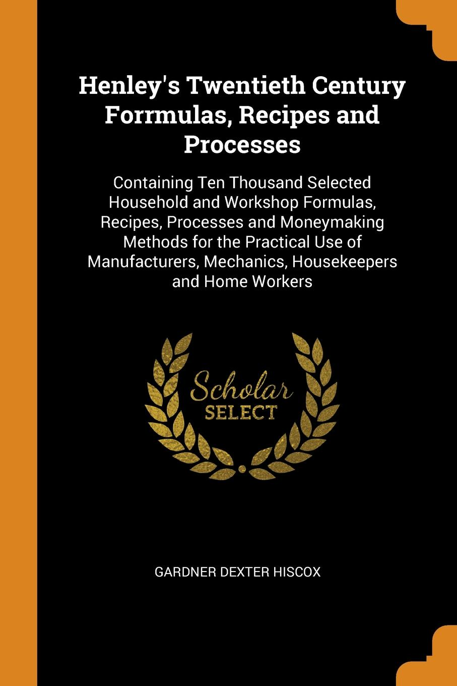 Gardner Dexter Hiscox Henley.s Twentieth Century Forrmulas, Recipes and Processes. Containing Ten Thousand Selected Household and Workshop Formulas, Recipes, Processes and Moneymaking Methods for the Practical Use of Manufacturers, Mechanics, Housekeepers and Home Workers