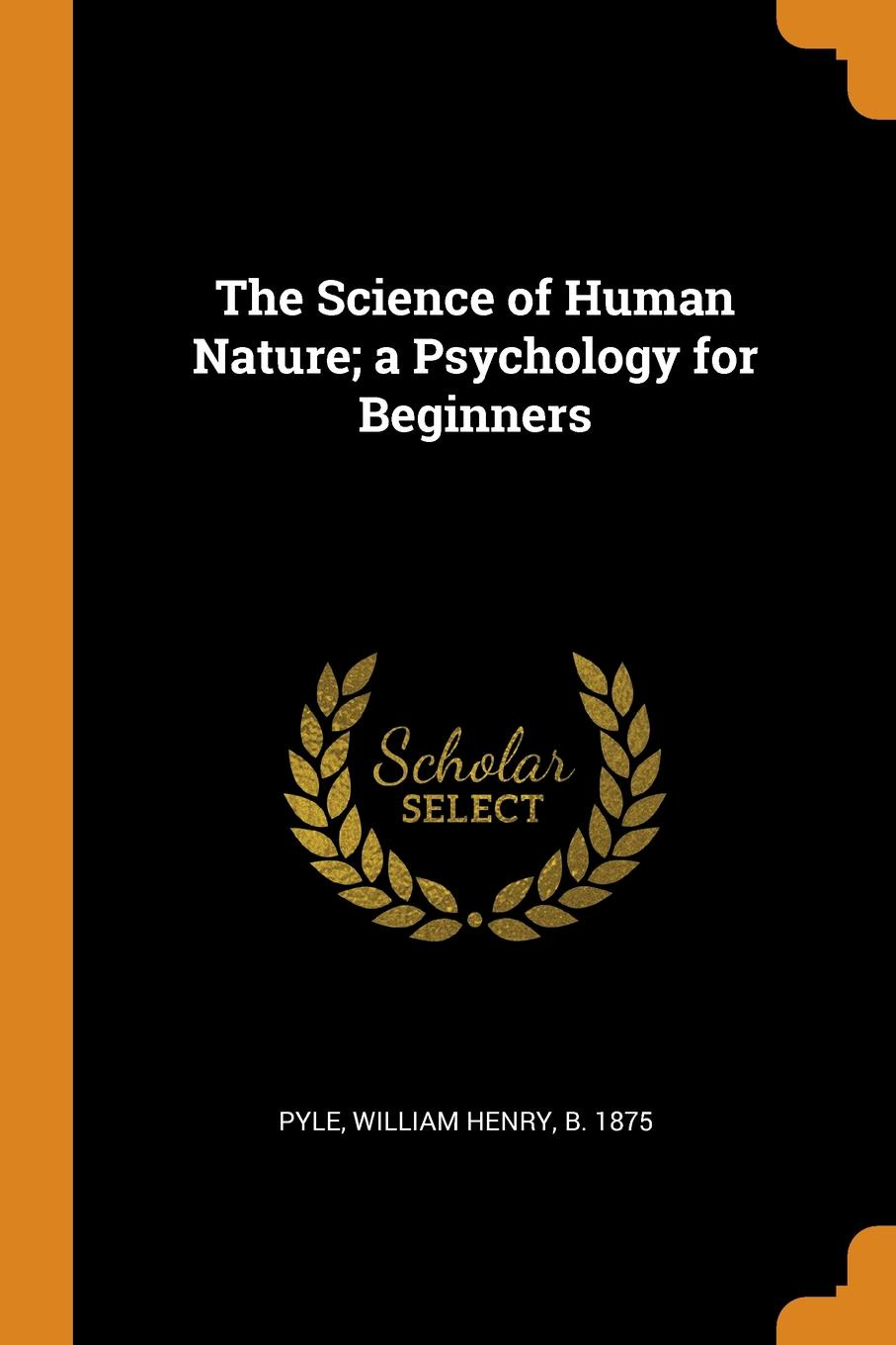 William Henry Pyle The Science of Human Nature; a Psychology for Beginners william henry pyle the science of human nature a psychology for beginners