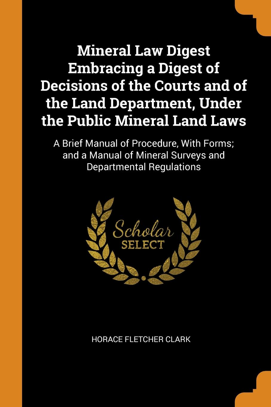 Horace Fletcher Clark Mineral Law Digest Embracing a of Decisions the Courts and Land Department, Under Public Laws. A Brief Manual Procedure, With Forms; Surveys Departmental Regulations