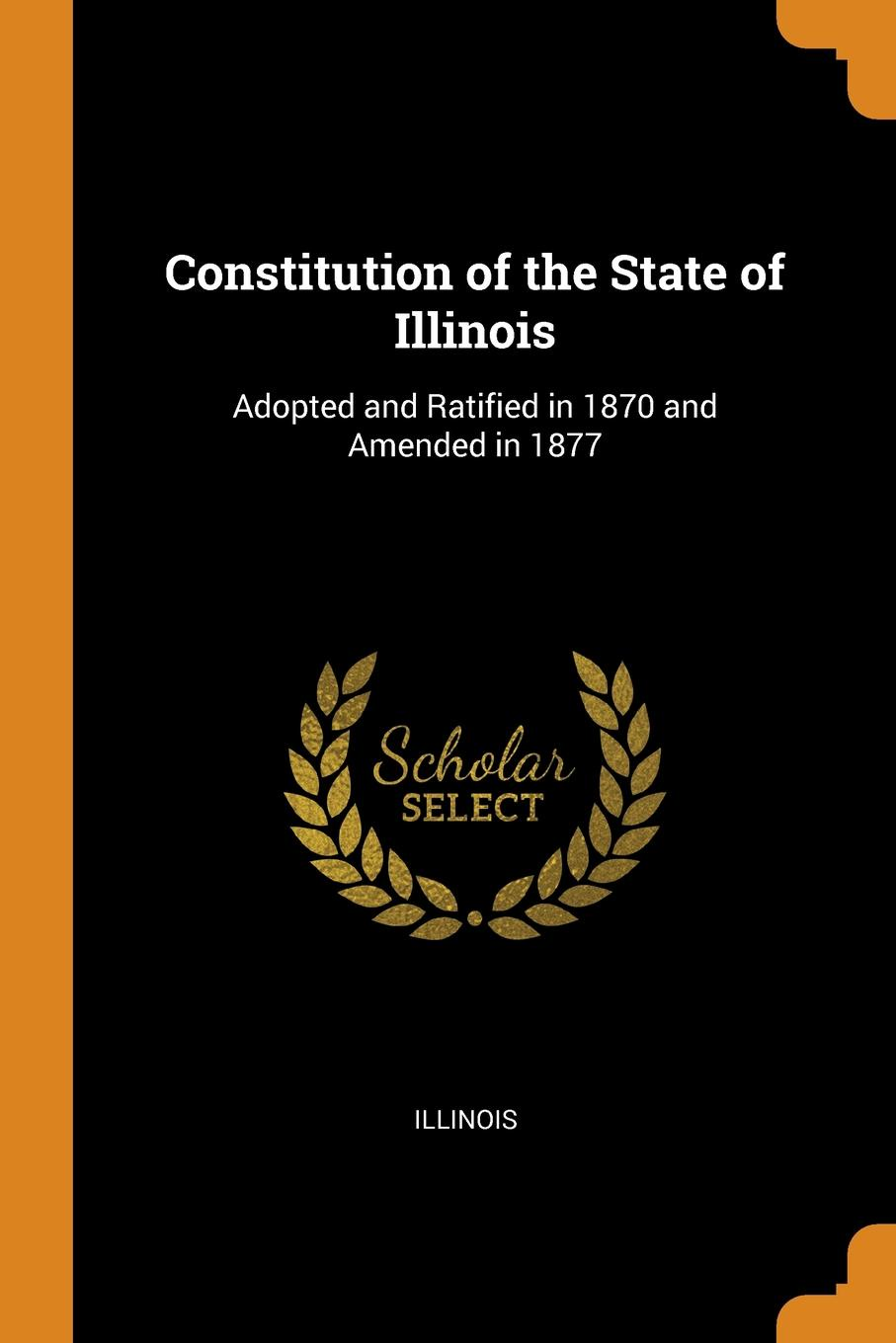 Constitution of the State of Illinois. Adopted and Ratified in 1870 and Amended in 1877