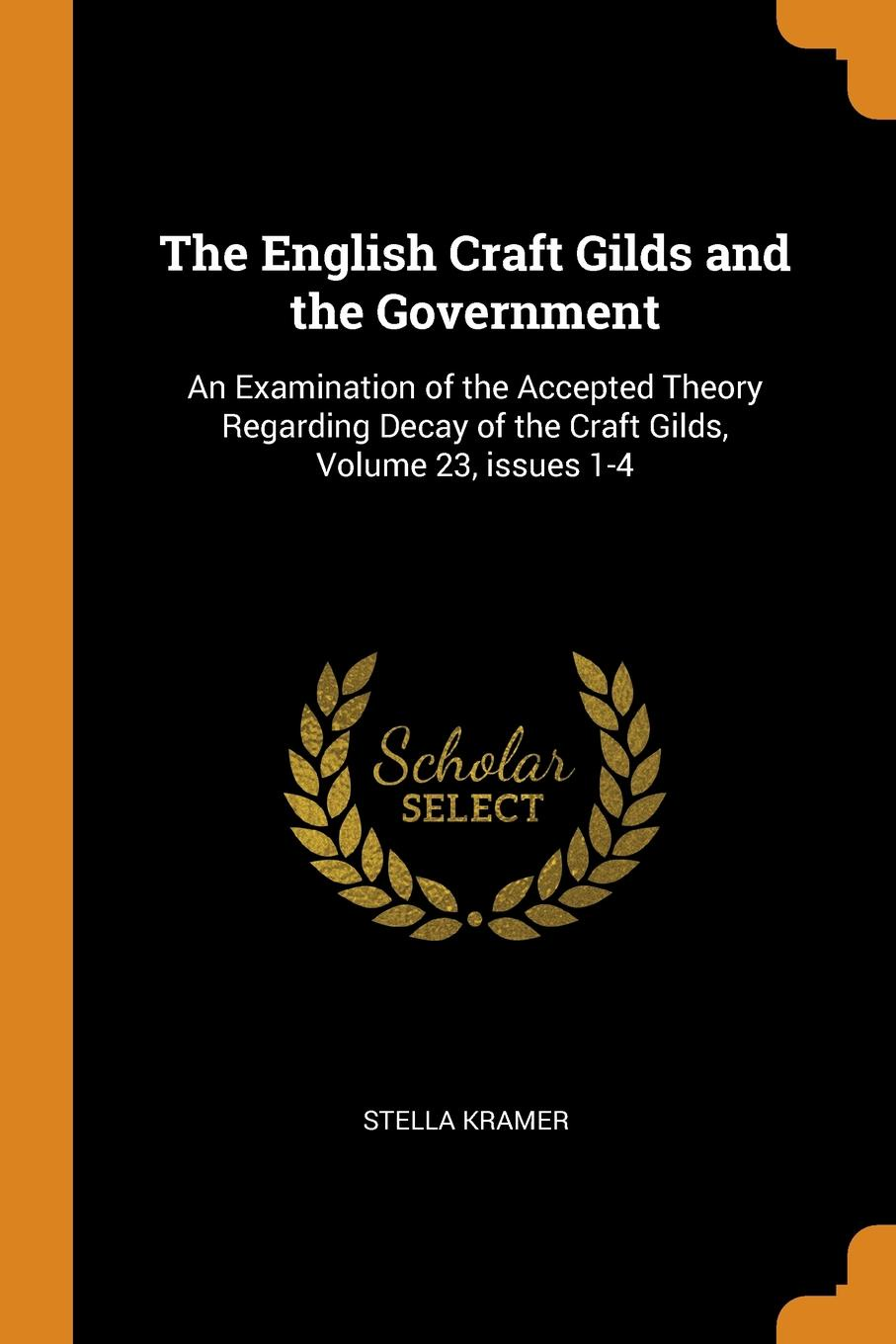 The English Craft Gilds and the Government. An Examination of the Accepted Theory Regarding Decay of the Craft Gilds, Volume 23, issues 1-4
