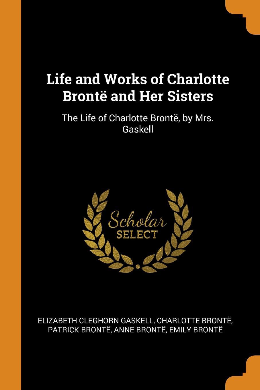 Elizabeth Cleghorn Gaskell, Charlotte Brontë, Patrick Brontë Life and Works of Charlotte Bronte and Her Sisters. The Life of Charlotte Bronte, by Mrs. Gaskell