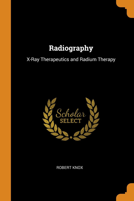 Robert Knox Radiography. X-Ray Therapeutics and Radium Therapy