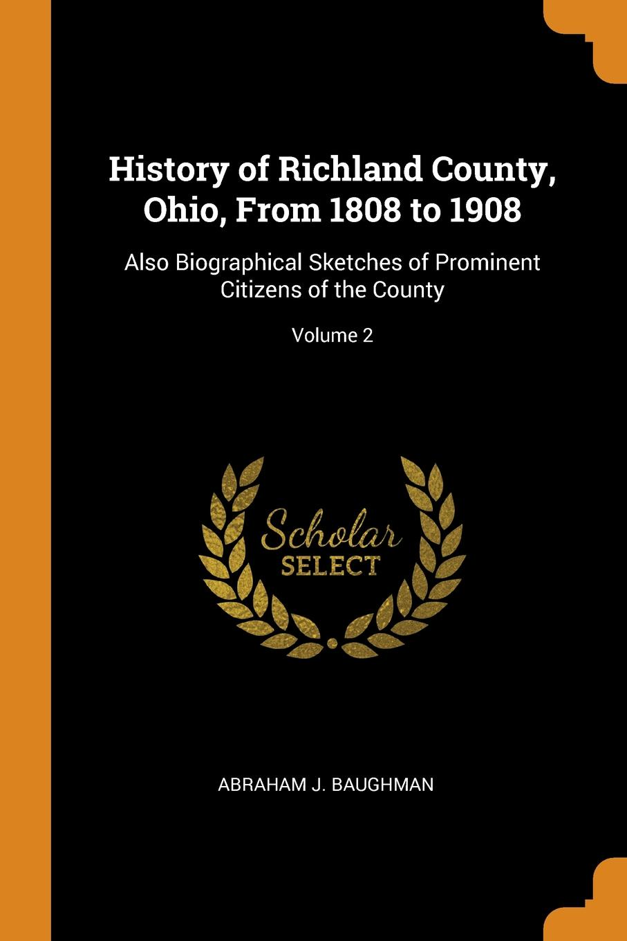 Abraham J. Baughman History of Richland County, Ohio, From 1808 to 1908. Also Biographical Sketches of Prominent Citizens of the County; Volume 2