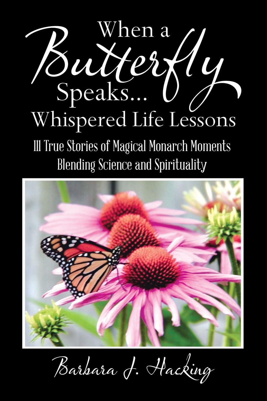 Barbara J. Hacking. When a Butterfly Speaks . . . Whispered Life Lessons. 111 True Stories of Magical Monarch Moments Blending Science and Spirituality