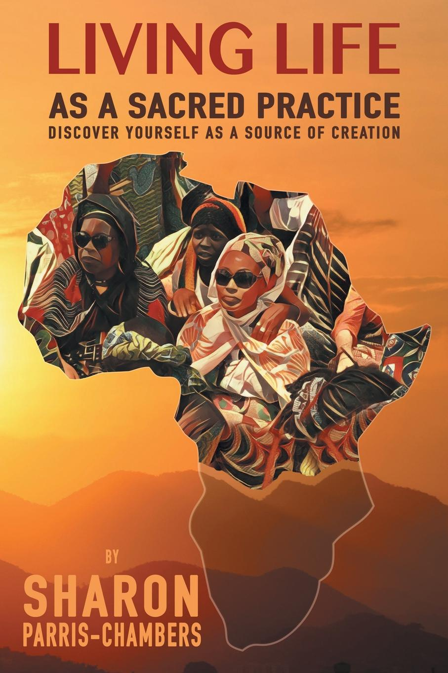 Sharon Parris-Chambers. Living Life as a Sacred Practice. Discover Yourself as a Source of Creation