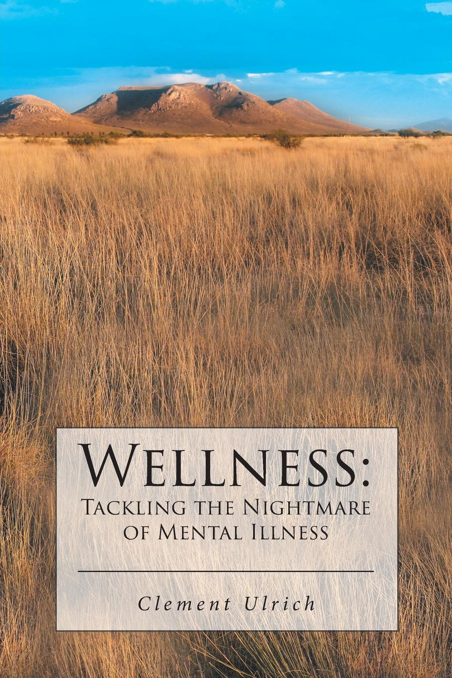 Clement Ulrich. Wellness. Tackling the Nightmare of Mental Illness