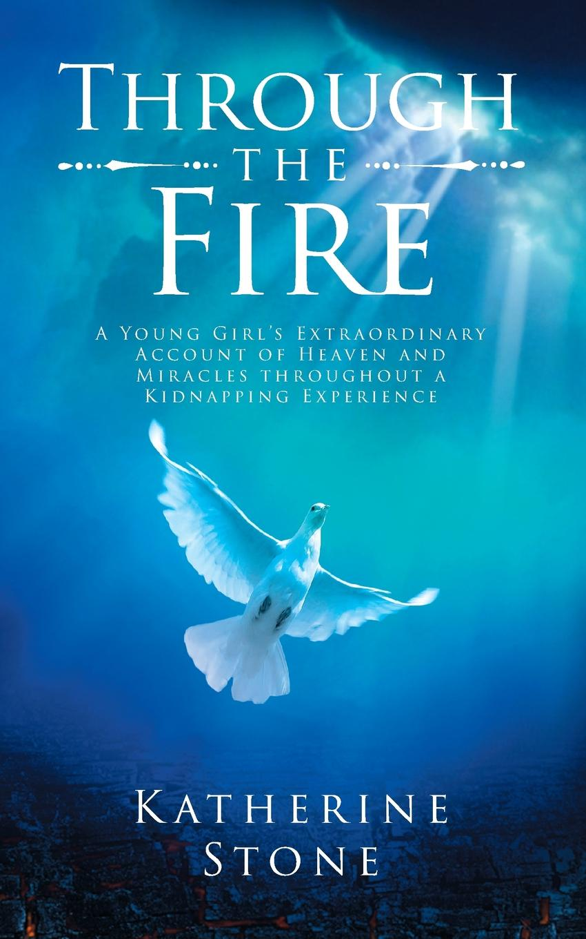 Katherine Stone. Through The Fire. A young girls extraordinary account of heaven and miracles throughout a kidnapping experience