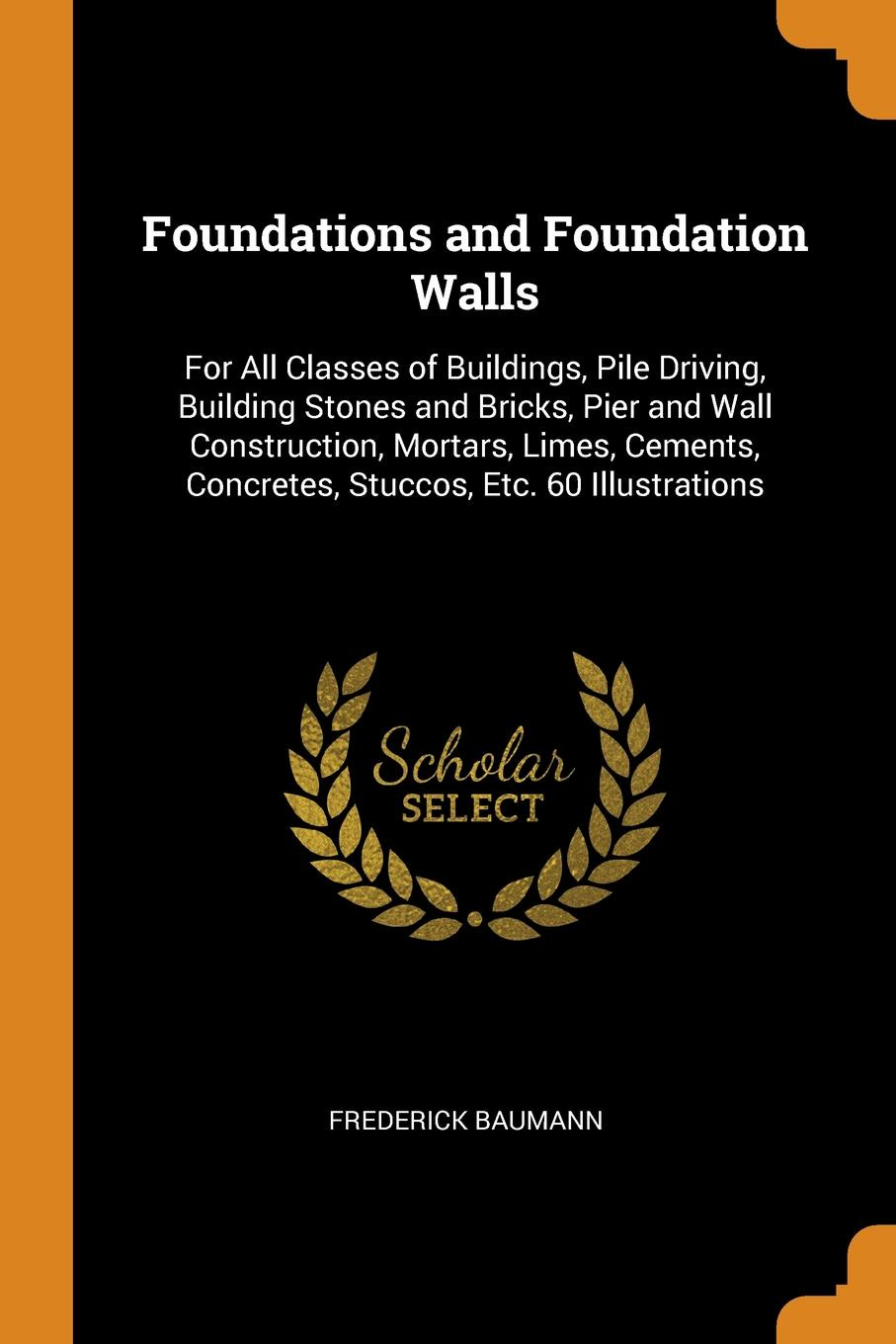 Frederick Baumann. Foundations and Foundation Walls. For All Classes of Buildings, Pile Driving, Building Stones and Bricks, Pier and Wall Construction, Mortars, Limes, Cements, Concretes, Stuccos, Etc. 60 Illustrations