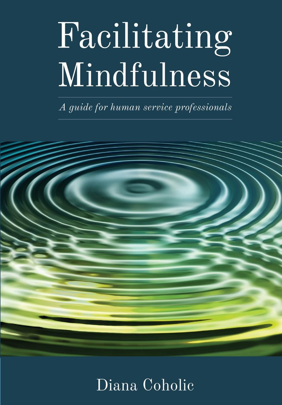 Diana Coholic. Facilitating Mindfulness. A Guide for Human Services Professionals
