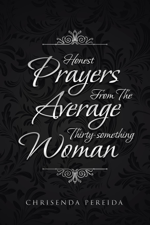 Chrisenda Pereida. Honest Prayers From The Average Thirty-something Woman