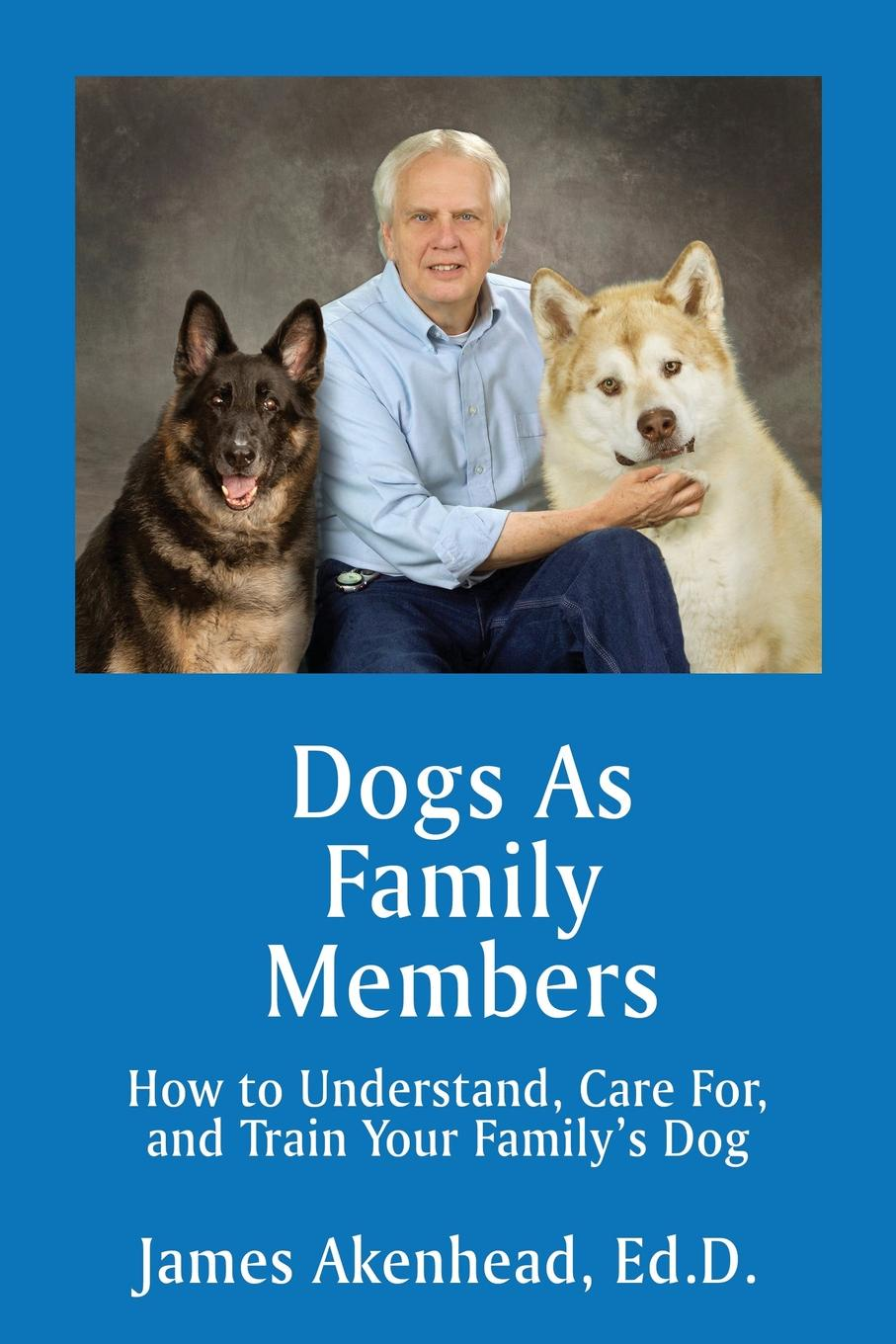 James Akenhead. Dogs As Family Members. How to Understand, Care For, and Train Your Family.s Dog