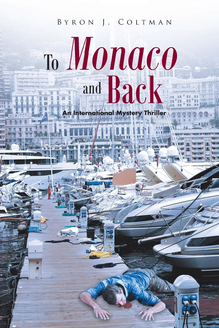 Byron J. Coltman. To Monaco and Back. An International Mystery Thriller