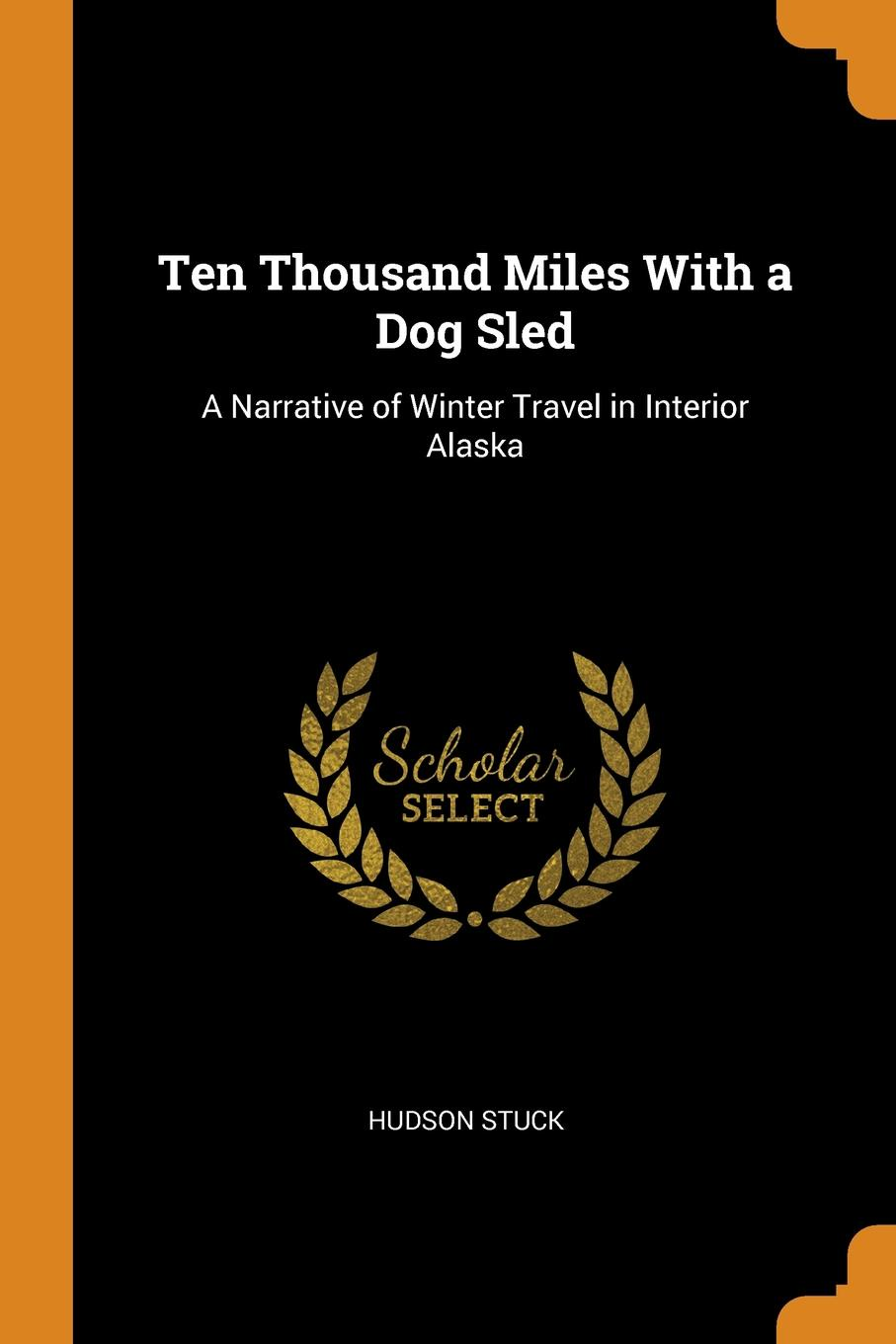 Hudson Stuck. Ten Thousand Miles With a Dog Sled. A Narrative of Winter Travel in Interior Alaska