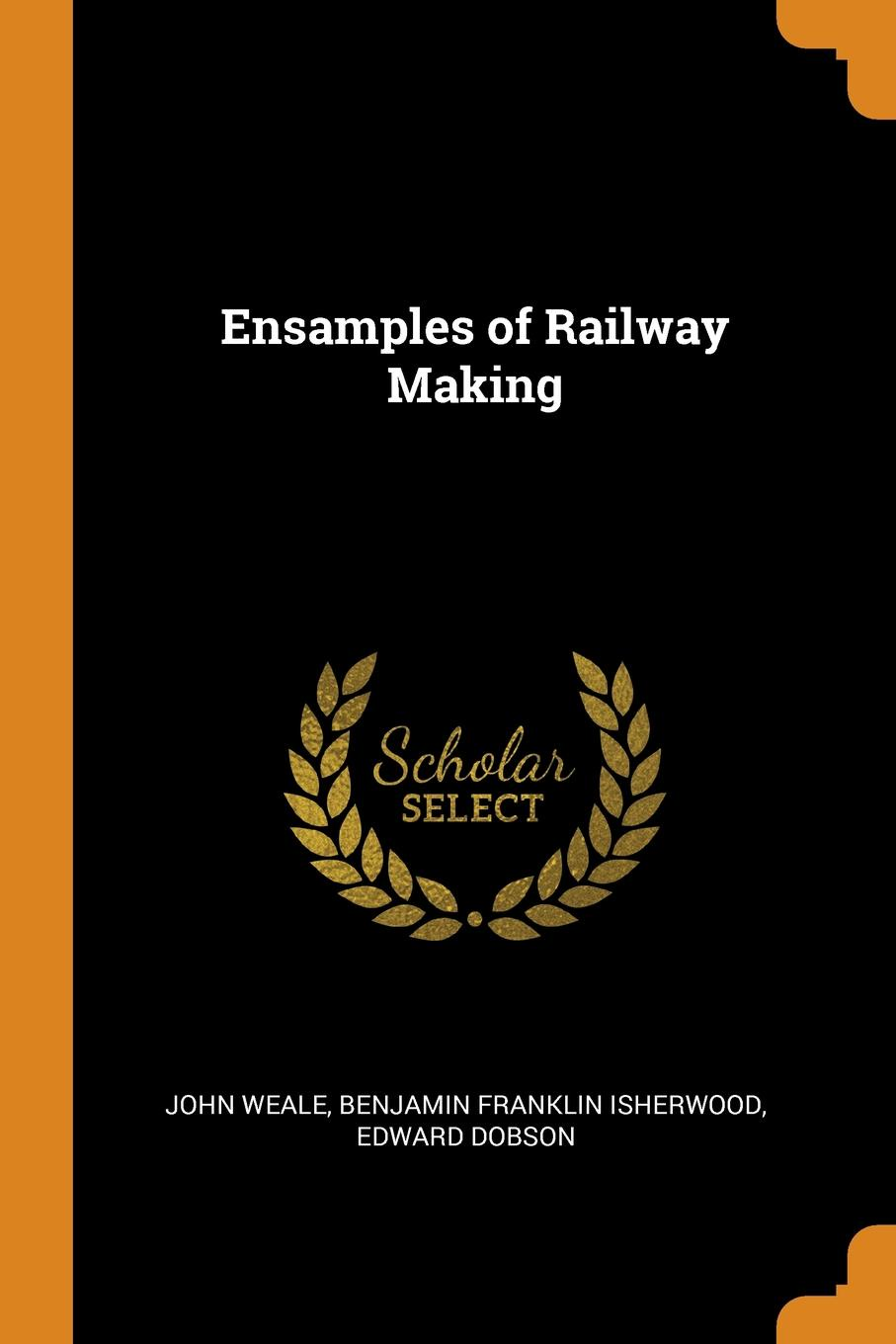 John Weale, Benjamin Franklin Isherwood, Edward Dobson. Ensamples of Railway Making