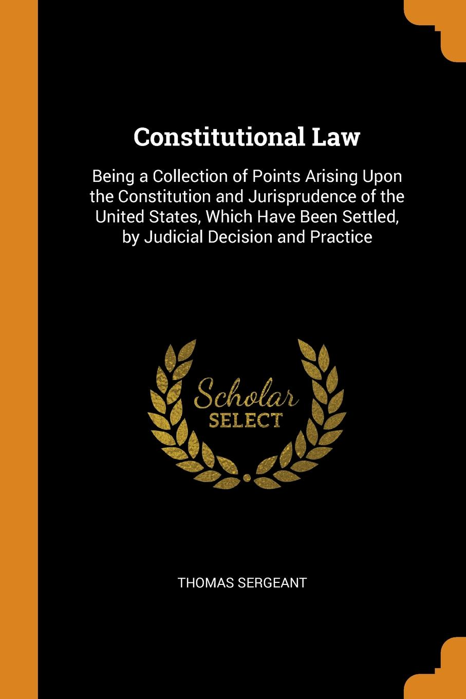 Thomas Sergeant. Constitutional Law. Being a Collection of Points Arising Upon the Constitution and Jurisprudence of the United States, Which Have Been Settled, by Judicial Decision and Practice