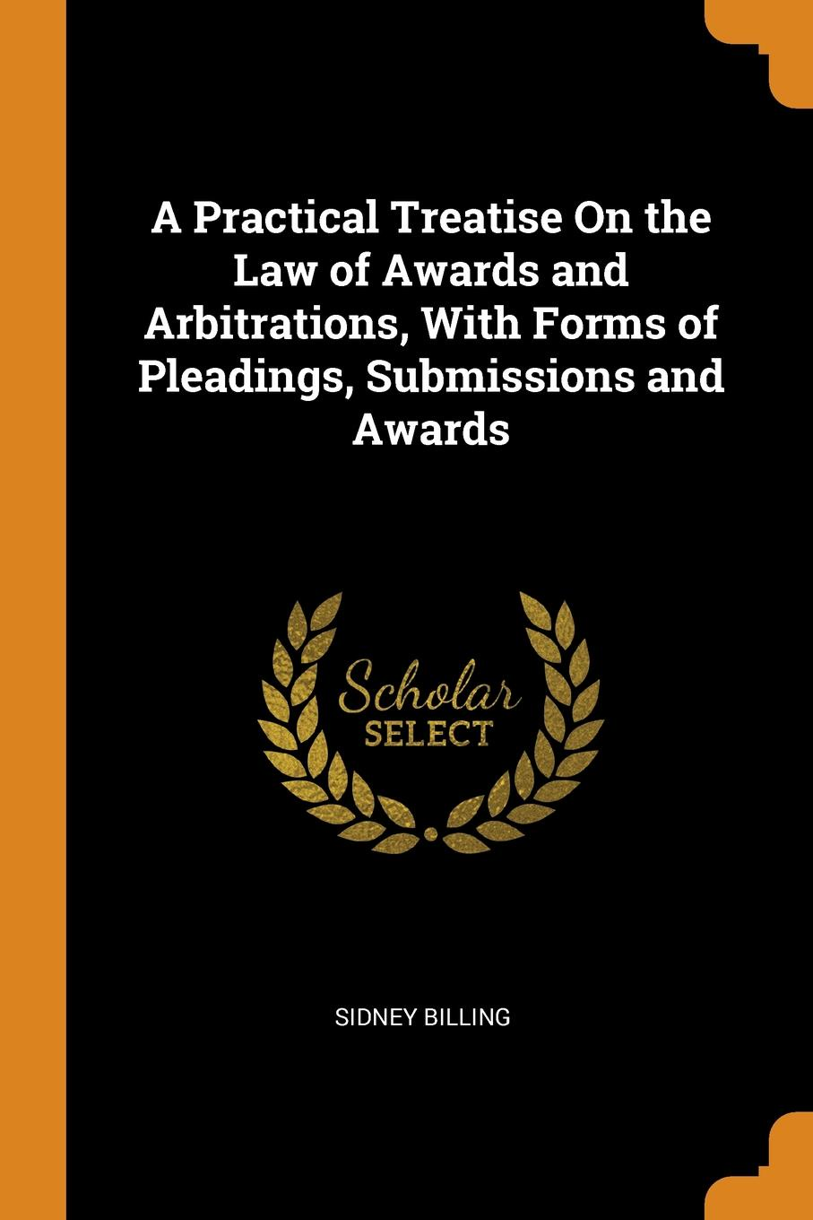 Sidney Billing. A Practical Treatise On the Law of Awards and Arbitrations, With Forms of Pleadings, Submissions and Awards