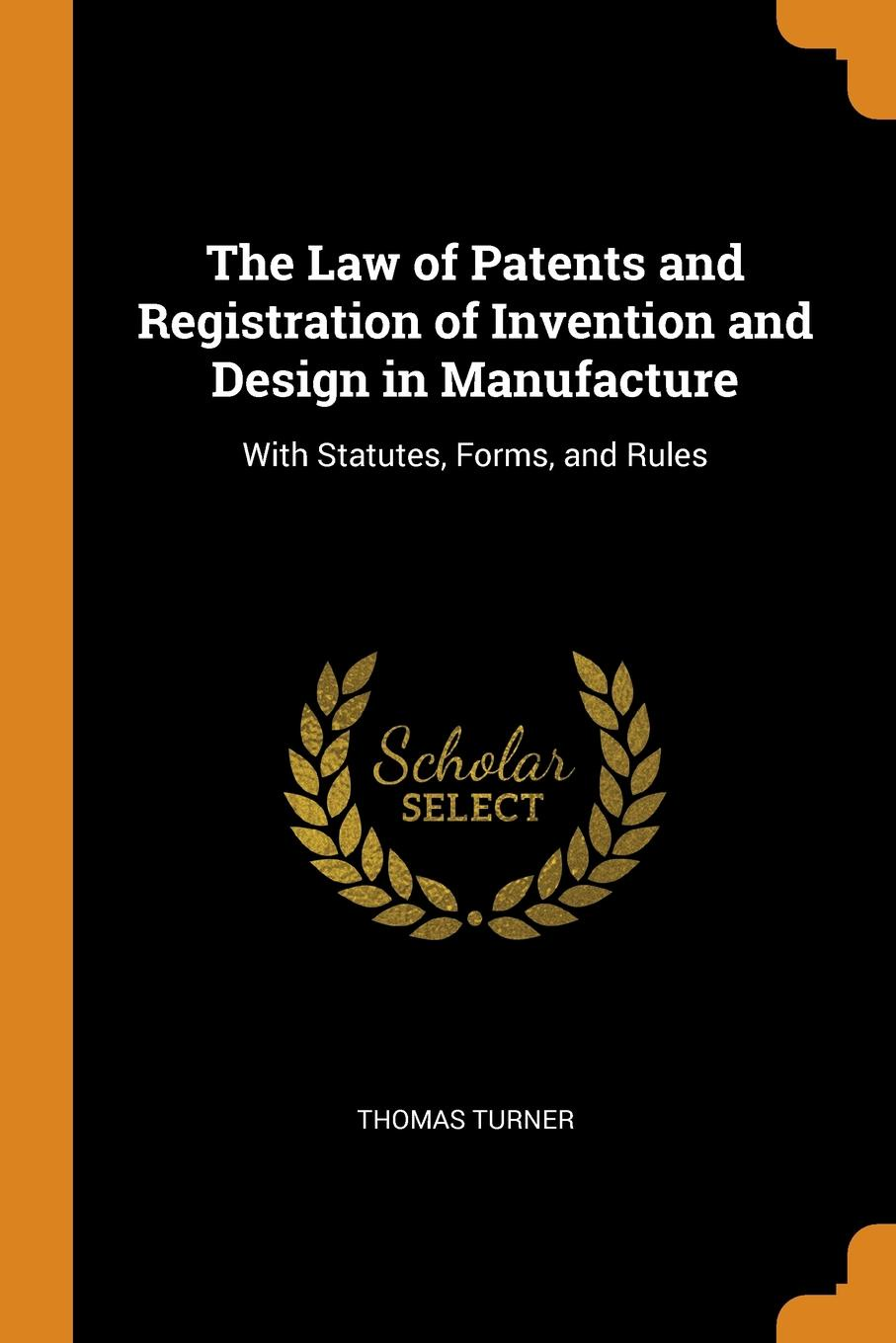 Thomas Turner. The Law of Patents and Registration of Invention and Design in Manufacture. With Statutes, Forms, and Rules