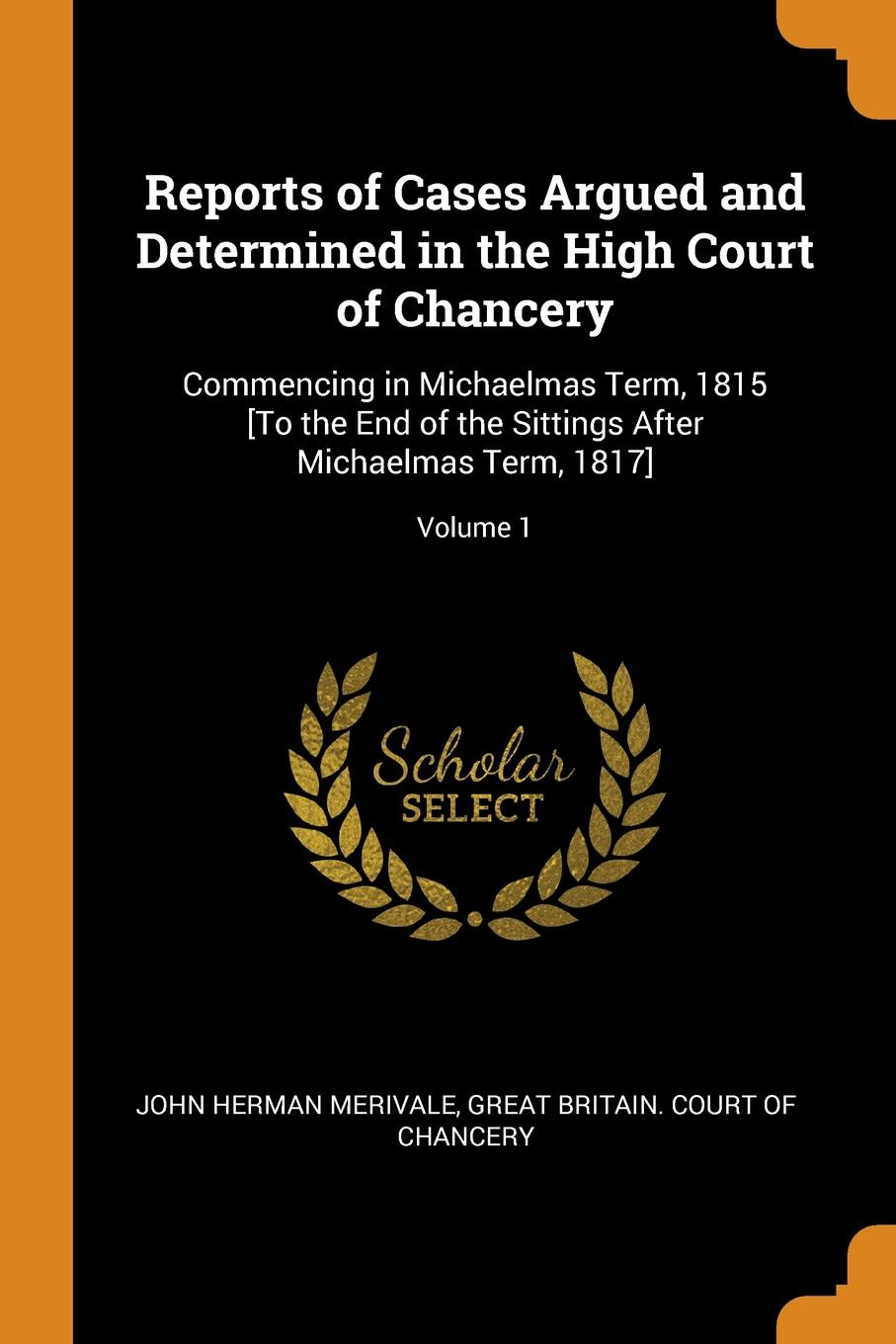 John Herman Merivale. Reports of Cases Argued and Determined in the High Court of Chancery. Commencing in Michaelmas Term, 1815 .To the End of the Sittings After Michaelmas Term, 1817.; Volume 1