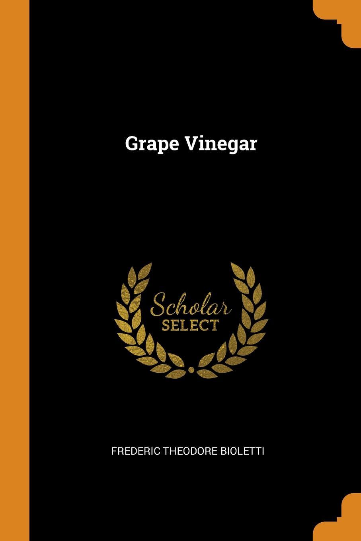 Frederic Theodore Bioletti. Grape Vinegar