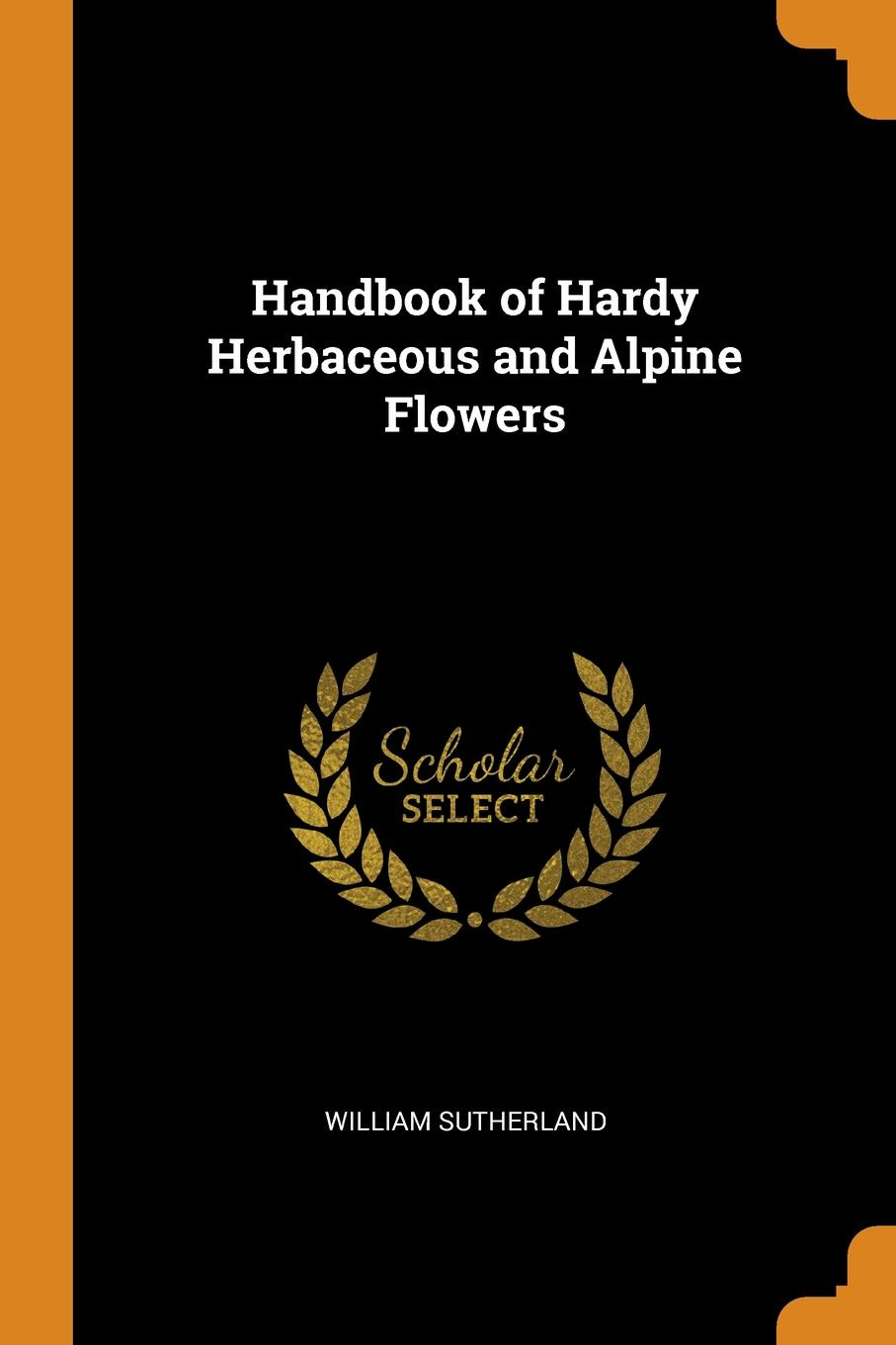 William Sutherland. Handbook of Hardy Herbaceous and Alpine Flowers