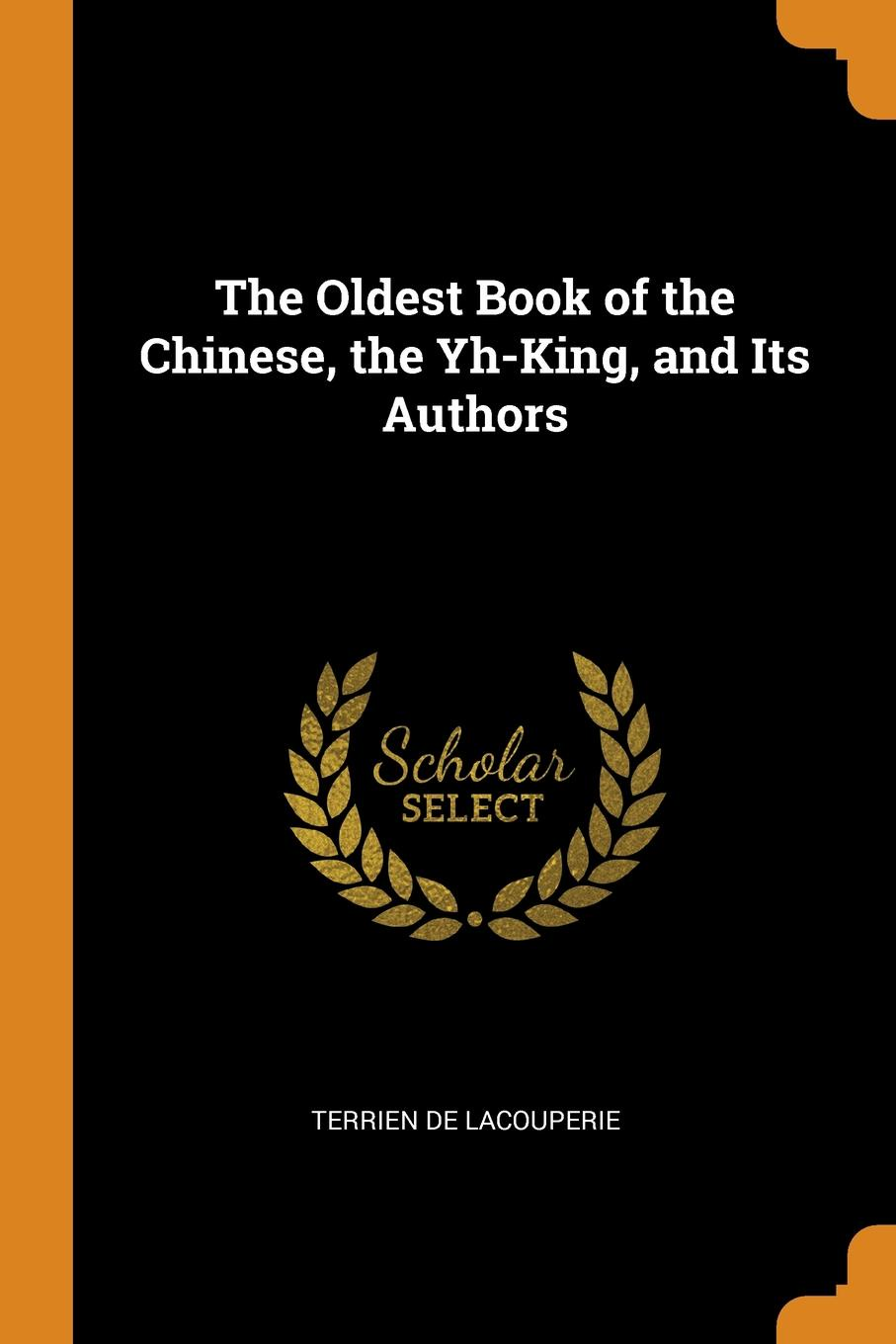 Terrien De Lacouperie. The Oldest Book of the Chinese, the Yh-King, and Its Authors