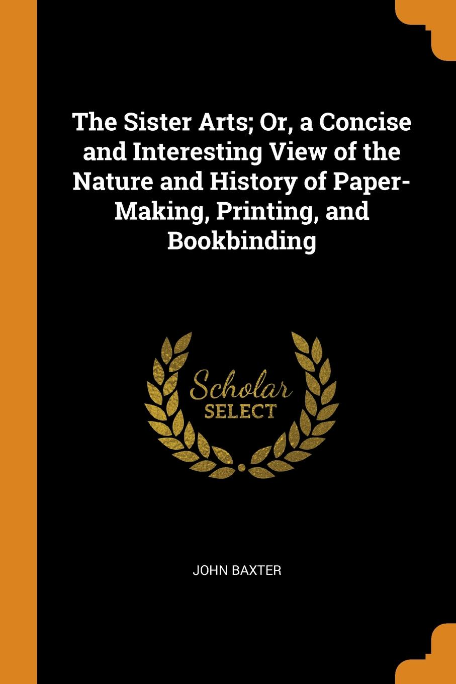 John Baxter. The Sister Arts; Or, a Concise and Interesting View of the Nature and History of Paper-Making, Printing, and Bookbinding